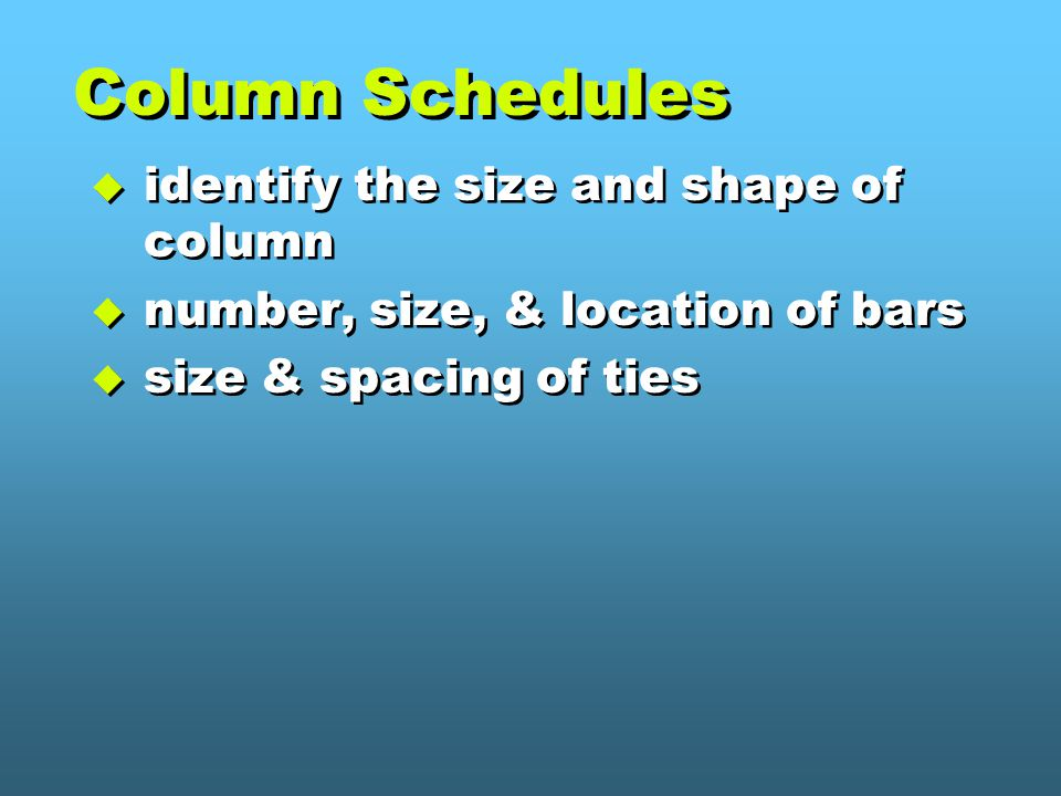 Column Schedules  identify the size and shape of column  number, size, & location of bars  size & spacing of ties  identify the size and shape of column  number, size, & location of bars  size & spacing of ties