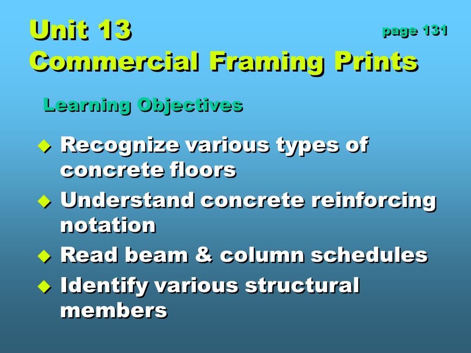 Unit 13 Commercial Framing Prints  Recognize various types of concrete floors  Understand concrete reinforcing notation  Read beam & column schedules  Identify various structural members  Recognize various types of concrete floors  Understand concrete reinforcing notation  Read beam & column schedules  Identify various structural members Learning Objectives page 131