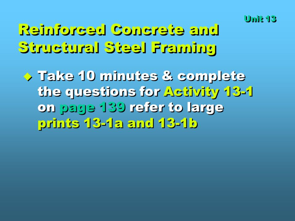 Reinforced Concrete and Structural Steel Framing  Take 10 minutes & complete the questions for Activity 13-1 on page 139 refer to large prints 13-1a and 13-1b Unit 13