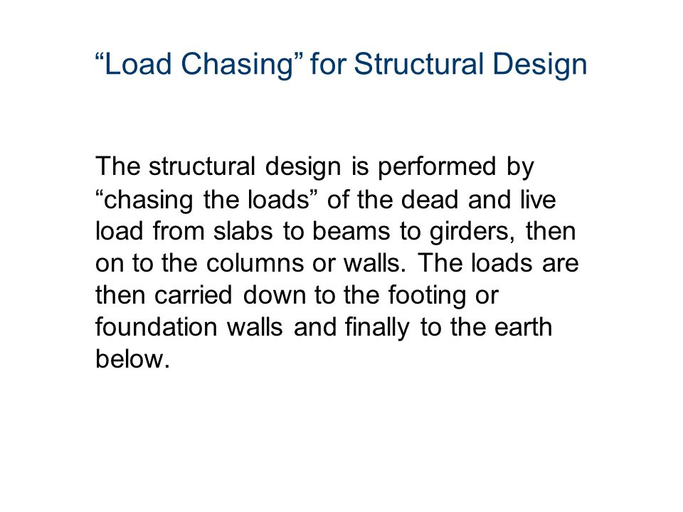 """""""Load Chasing"""" for Structural Design The structural design is performed by """"chasing the loads"""" of the dead and live load from slabs to beams to girder"""