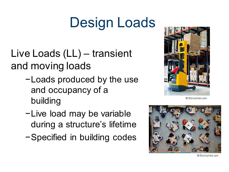 Design Loads Live Loads (LL) – transient and moving loads −Loads produced by the use and occupancy of a building −Live load may be variable during a s