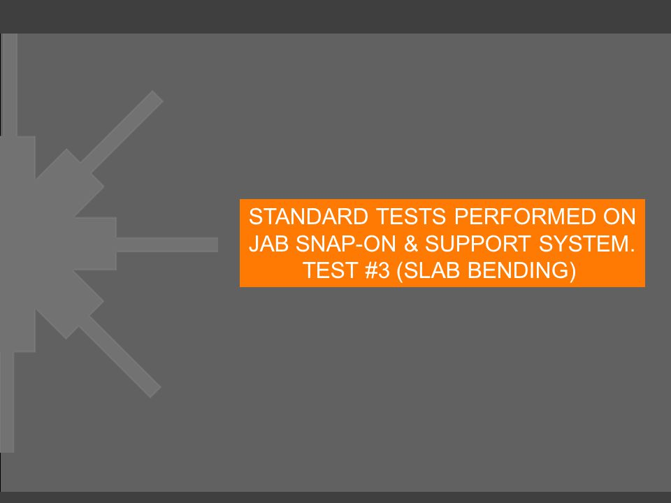 STANDARD TESTS PERFORMED ON JAB SNAP-ON & SUPPORT SYSTEM. TEST #3 (SLAB BENDING)