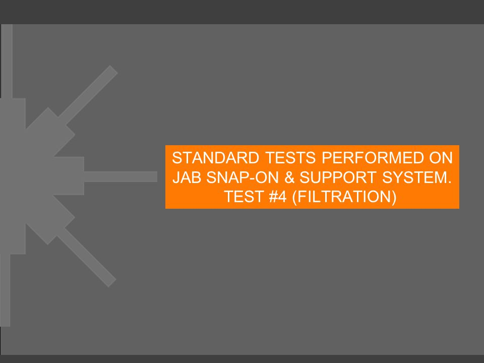 STANDARD TESTS PERFORMED ON JAB SNAP-ON & SUPPORT SYSTEM. TEST #4 (FILTRATION)