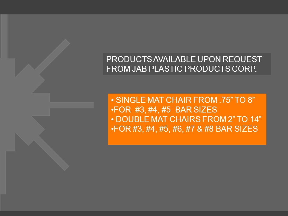 "PRODUCTS AVAILABLE UPON REQUEST FROM JAB PLASTIC PRODUCTS CORP. SINGLE MAT CHAIR FROM.75"" TO 8"" FOR #3, #4, #5 BAR SIZES DOUBLE MAT CHAIRS FROM 2"" TO"