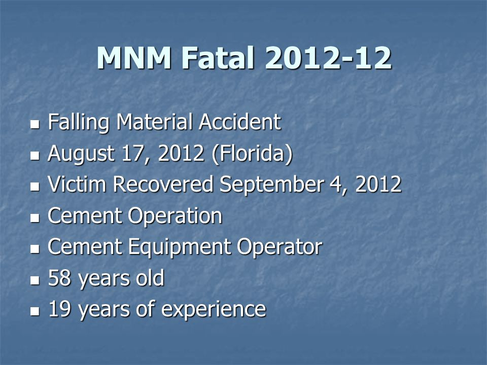 MNM Fatal 2012-12 Falling Material Accident Falling Material Accident August 17, 2012 (Florida) August 17, 2012 (Florida) Victim Recovered September 4, 2012 Victim Recovered September 4, 2012 Cement Operation Cement Operation Cement Equipment Operator Cement Equipment Operator 58 years old 58 years old 19 years of experience 19 years of experience