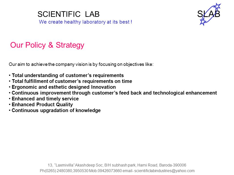 Our Policy & Strategy Our aim to achieve the company vision is by focusing on objectives like: Total understanding of customer's requirements Total fulfillment of customer's requirements on time Ergonomic and esthetic designed Innovation Continuous improvement through customer's feed back and technological enhancement Enhanced and timely service Enhanced Product Quality Continuous upgradation of knowledge SCIENTIFIC LAB We create healthy laboratory at its best .
