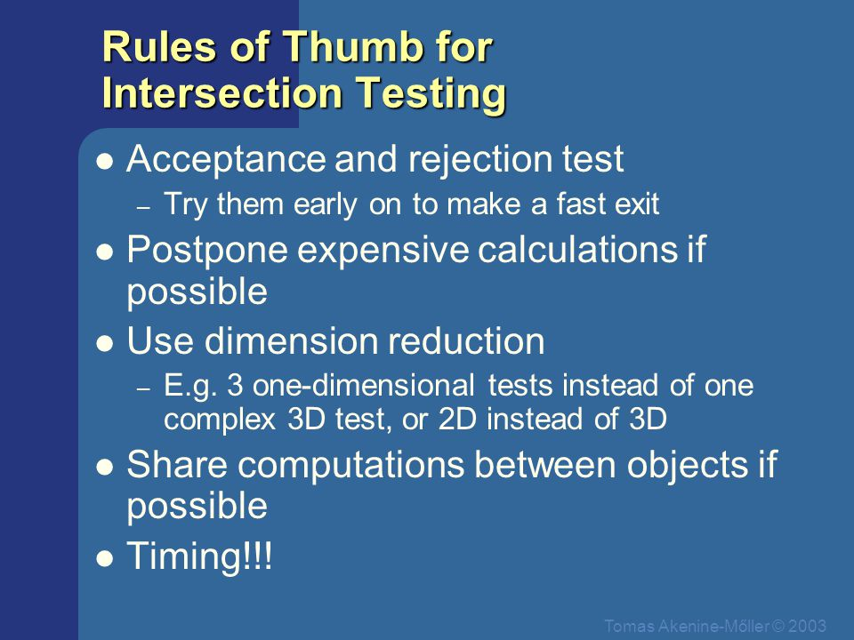Tomas Akenine-Mőller © 2003 Rules of Thumb for Intersection Testing Acceptance and rejection test – Try them early on to make a fast exit Postpone exp