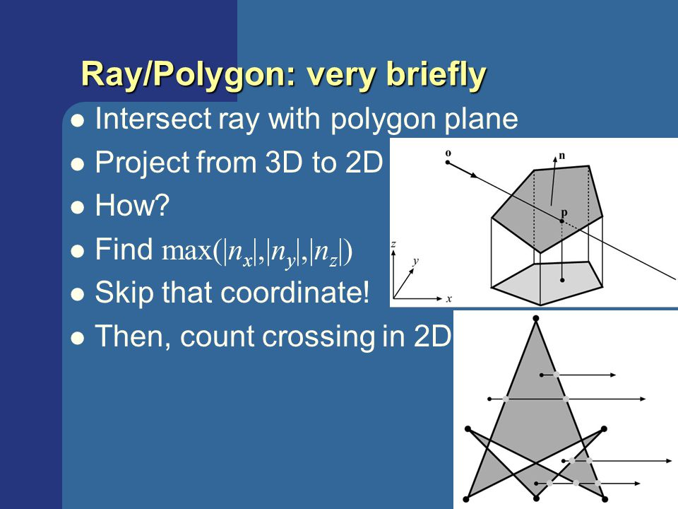 Tomas Akenine-Mőller © 2003 Ray/Polygon: very briefly Intersect ray with polygon plane Project from 3D to 2D How? Find max(|n x |,|n y |,|n z |) Skip