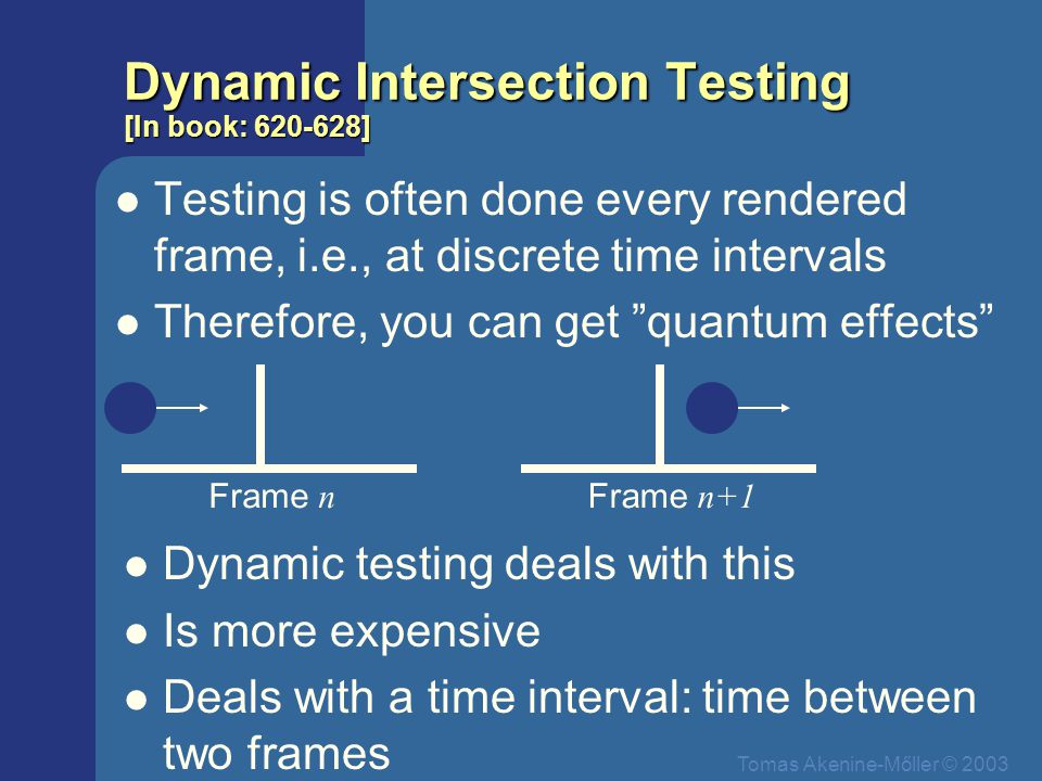 Tomas Akenine-Mőller © 2003 Dynamic Intersection Testing [In book: 620-628] Testing is often done every rendered frame, i.e., at discrete time intervals Therefore, you can get quantum effects Frame n Frame n+1 Dynamic testing deals with this Is more expensive Deals with a time interval: time between two frames