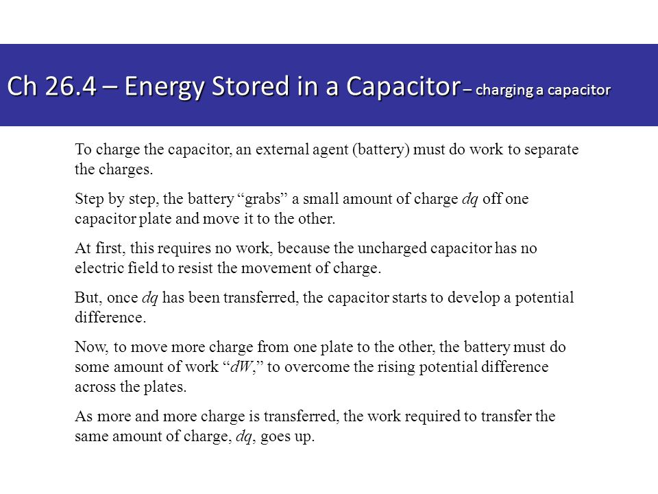 "To charge the capacitor, an external agent (battery) must do work to separate the charges. Step by step, the battery ""grabs"" a small amount of charge"