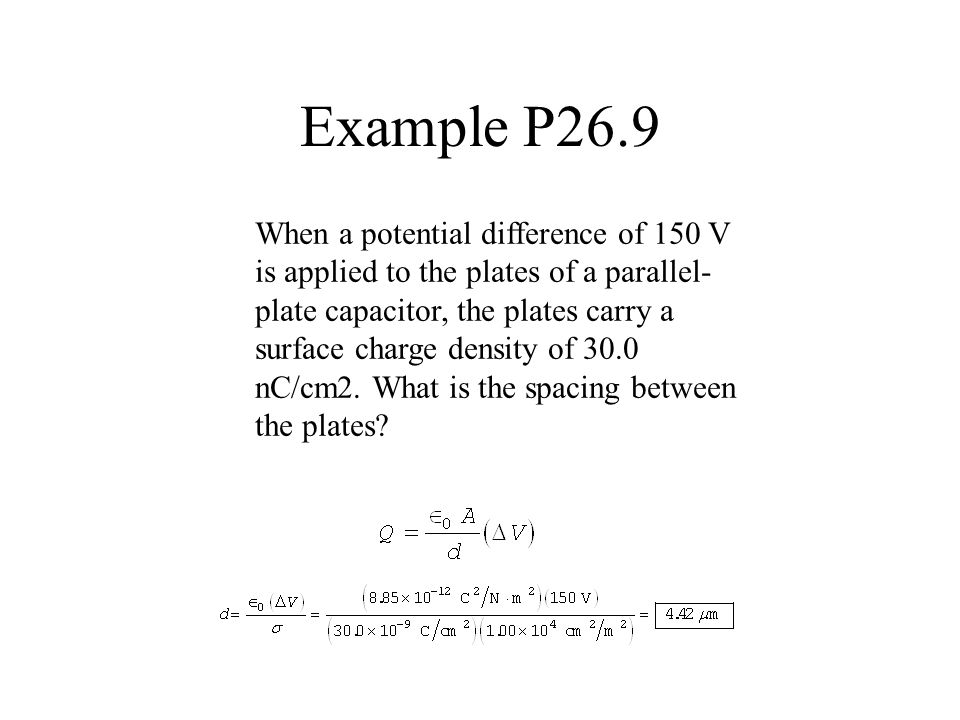 Example P26.9 When a potential difference of 150 V is applied to the plates of a parallel- plate capacitor, the plates carry a surface charge density