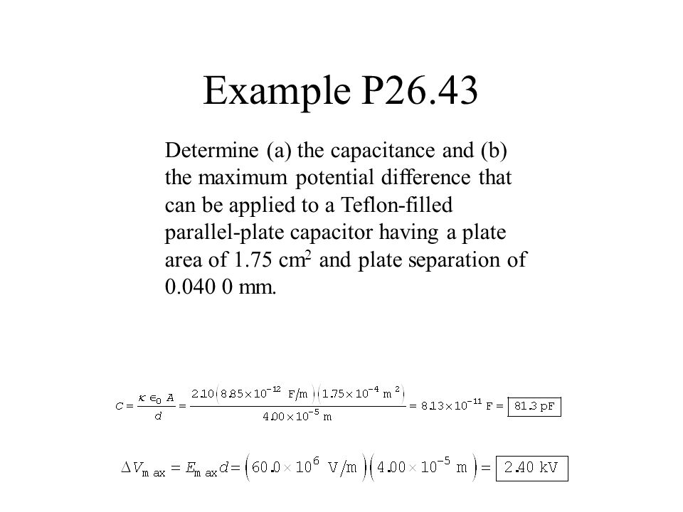Example P26.43 Determine (a) the capacitance and (b) the maximum potential difference that can be applied to a Teflon-filled parallel-plate capacitor