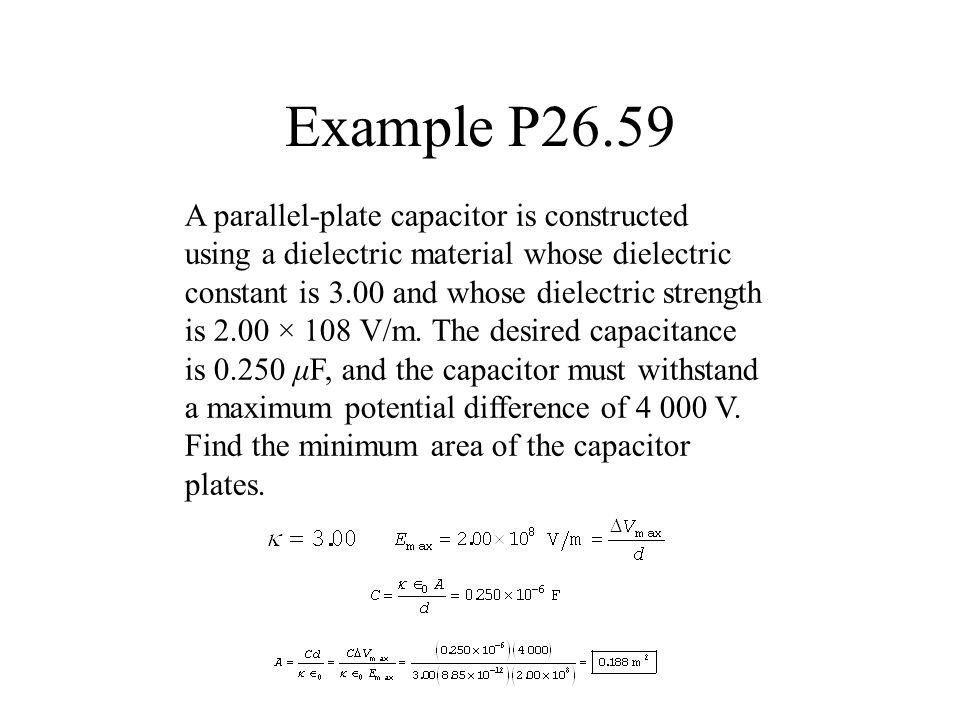 Example P26.59 A parallel-plate capacitor is constructed using a dielectric material whose dielectric constant is 3.00 and whose dielectric strength i