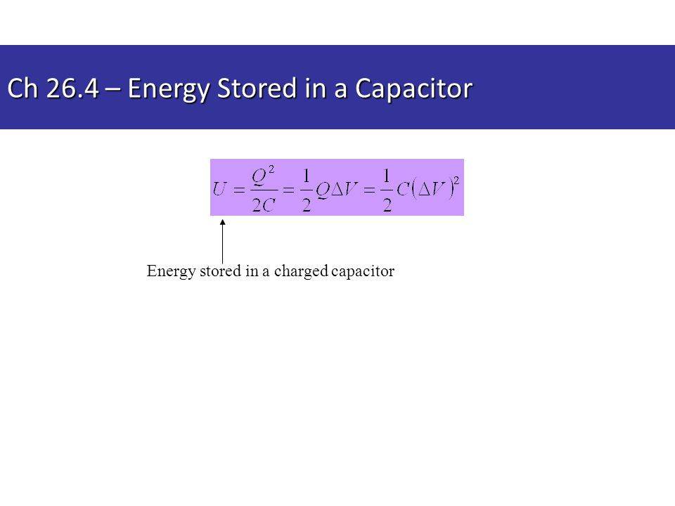 Energy stored in a charged capacitor Ch 26.4 – Energy Stored in a Capacitor