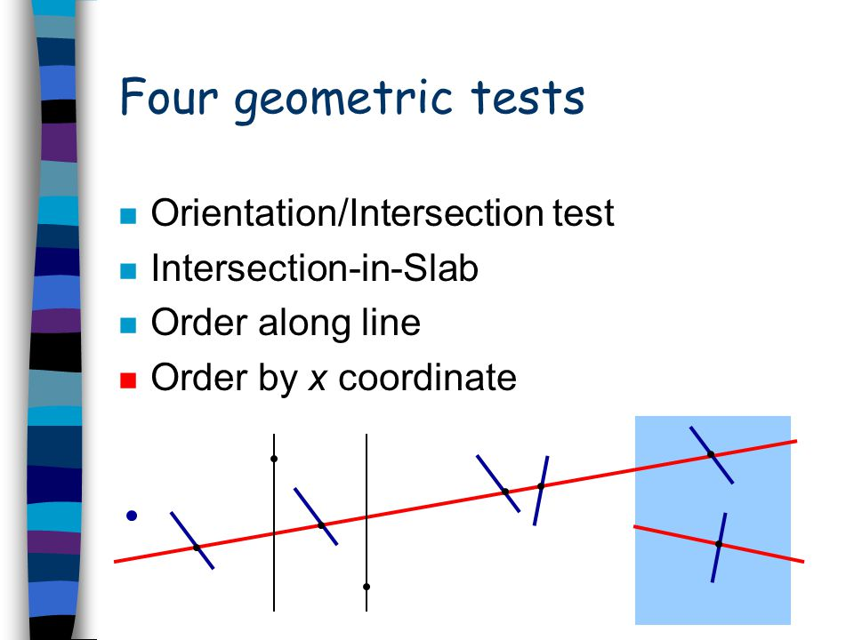Four geometric tests n Orientation/Intersection test n Intersection-in-Slab n Order along line n Order by x coordinate