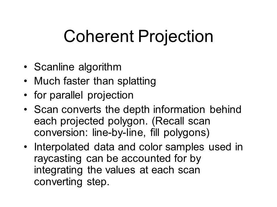 Coherent Projection Scanline algorithm Much faster than splatting for parallel projection Scan converts the depth information behind each projected po