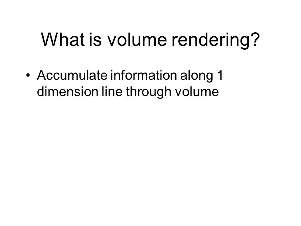 What is volume rendering? Accumulate information along 1 dimension line through volume