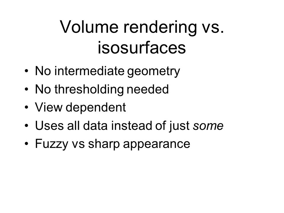 Volume rendering vs. isosurfaces No intermediate geometry No thresholding needed View dependent Uses all data instead of just some Fuzzy vs sharp appe