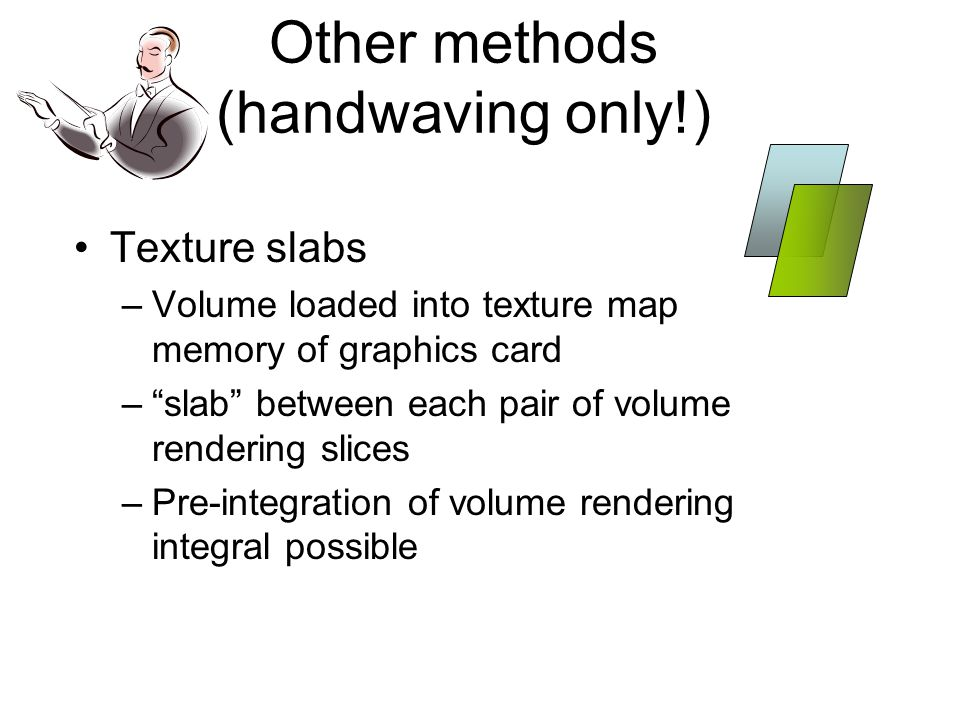 "Other methods (handwaving only!) Texture slabs –Volume loaded into texture map memory of graphics card –""slab"" between each pair of volume rendering s"