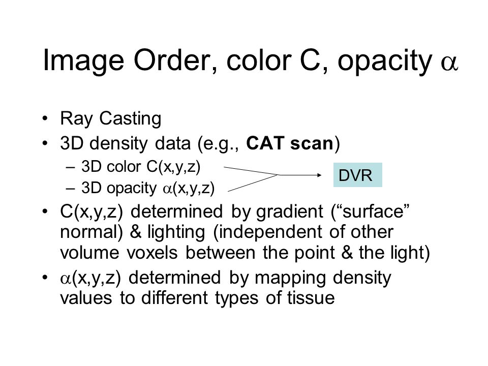Image Order, color C, opacity  Ray Casting 3D density data (e.g., CAT scan) –3D color C(x,y,z) –3D opacity  (x,y,z) C(x,y,z) determined by gradient