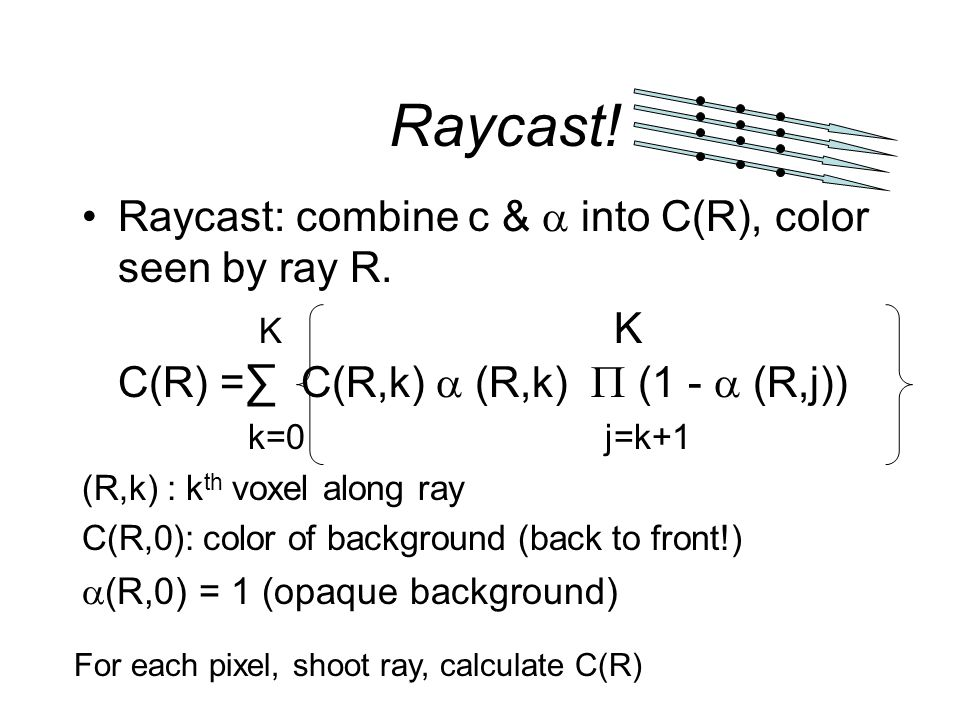 Raycast! Raycast: combine c &  into C(R), color seen by ray R. K K C(R) = ∑ C(R,k)  (R,k)  (1 -  (R,j)) k=0 j=k+1 (R,k) : k th voxel along ray C(R