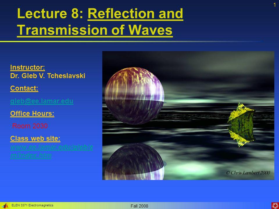 ELEN 3371 Electromagnetics Fall 2008 1 Lecture 8: Reflection and Transmission of Waves Instructor: Dr. Gleb V. Tcheslavski Contact: gleb@ee.lamar.edu