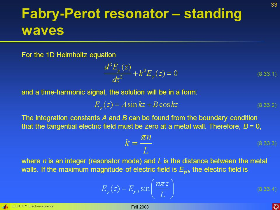 ELEN 3371 Electromagnetics Fall 2008 33 Fabry-Perot resonator – standing waves For the 1D Helmholtz equation and a time-harmonic signal, the solution