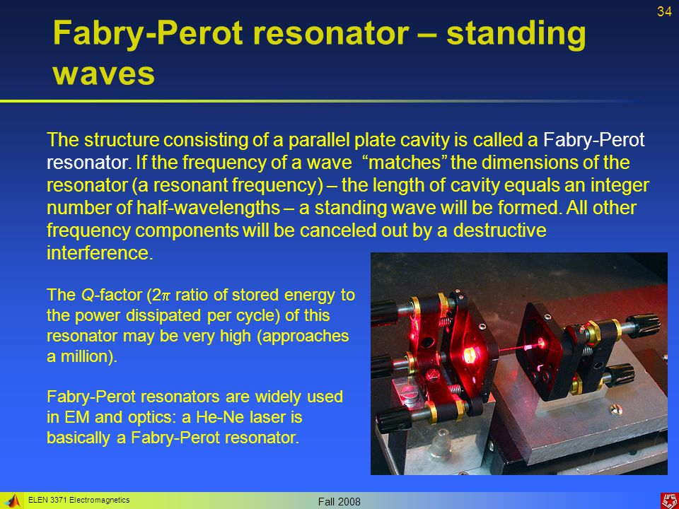 ELEN 3371 Electromagnetics Fall 2008 34 Fabry-Perot resonator – standing waves The structure consisting of a parallel plate cavity is called a Fabry-P