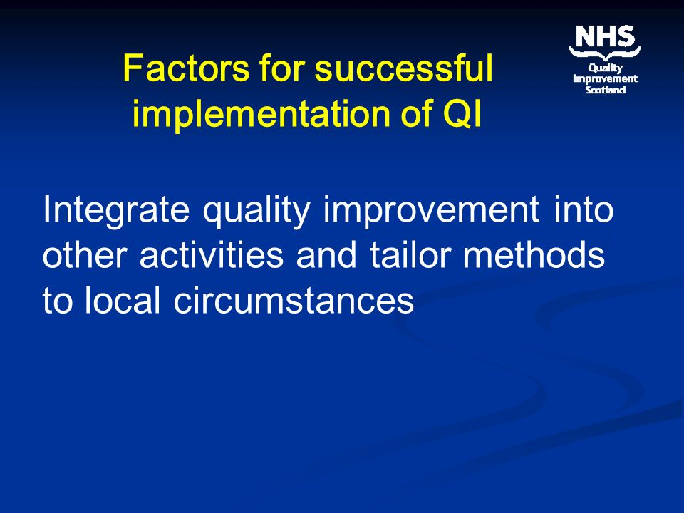 Factors for successful implementation of QI Integrate quality improvement into other activities and tailor methods to local circumstances