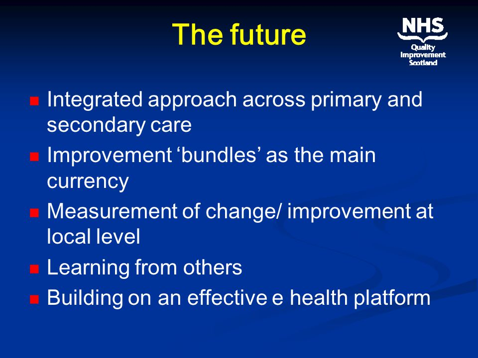The future Integrated approach across primary and secondary care Improvement 'bundles' as the main currency Measurement of change/ improvement at local level Learning from others Building on an effective e health platform