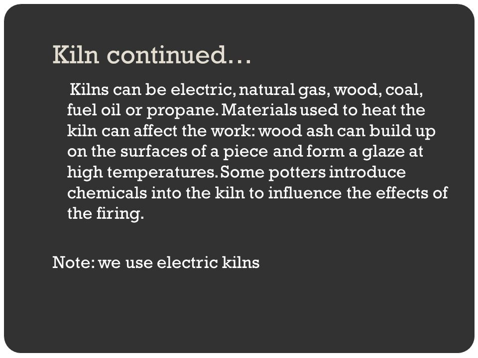 Kiln continued… Kilns can be electric, natural gas, wood, coal, fuel oil or propane. Materials used to heat the kiln can affect the work: wood ash can