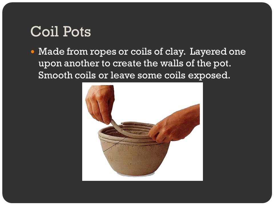 Coil Pots Made from ropes or coils of clay. Layered one upon another to create the walls of the pot. Smooth coils or leave some coils exposed.