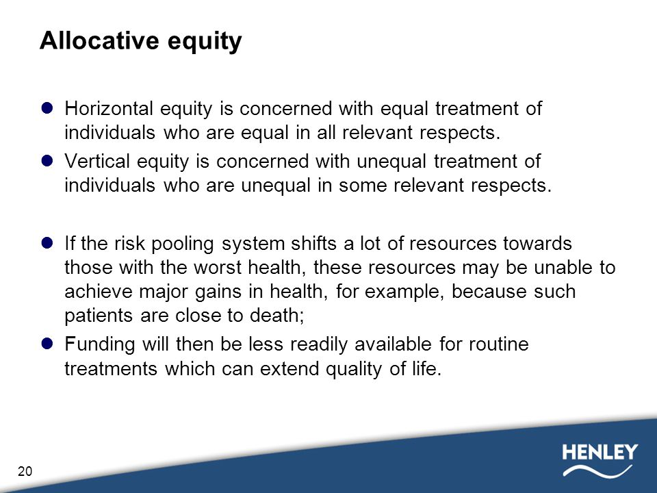 20 Allocative equity Horizontal equity is concerned with equal treatment of individuals who are equal in all relevant respects.