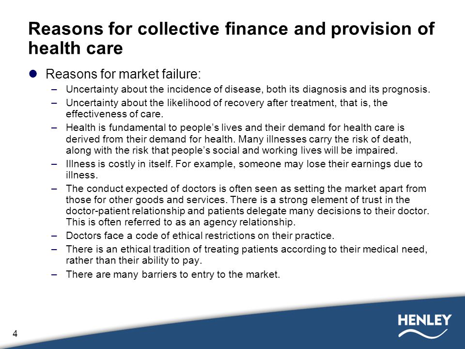 4 Reasons for collective finance and provision of health care Reasons for market failure: –Uncertainty about the incidence of disease, both its diagnosis and its prognosis.