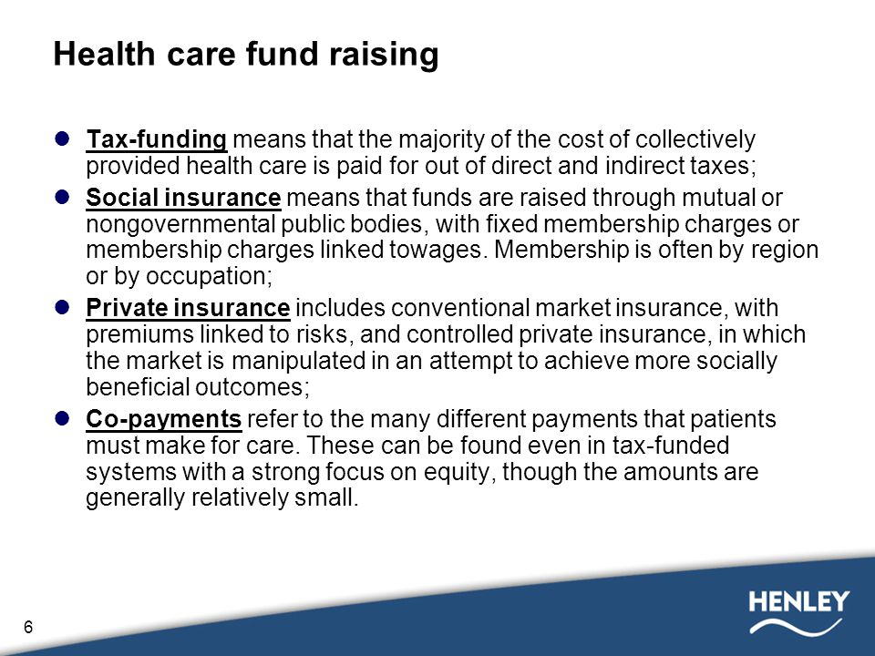 6 Health care fund raising Tax-funding means that the majority of the cost of collectively provided health care is paid for out of direct and indirect taxes; Social insurance means that funds are raised through mutual or nongovernmental public bodies, with fixed membership charges or membership charges linked towages.
