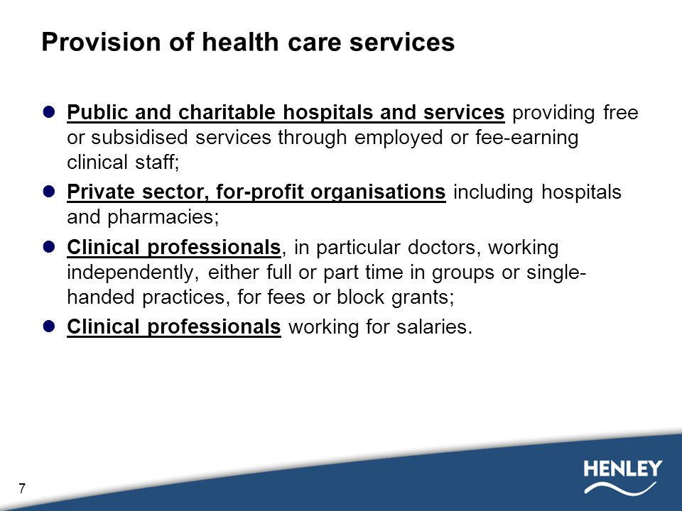 7 Provision of health care services Public and charitable hospitals and services providing free or subsidised services through employed or fee-earning clinical staff; Private sector, for-profit organisations including hospitals and pharmacies; Clinical professionals, in particular doctors, working independently, either full or part time in groups or single- handed practices, for fees or block grants; Clinical professionals working for salaries.