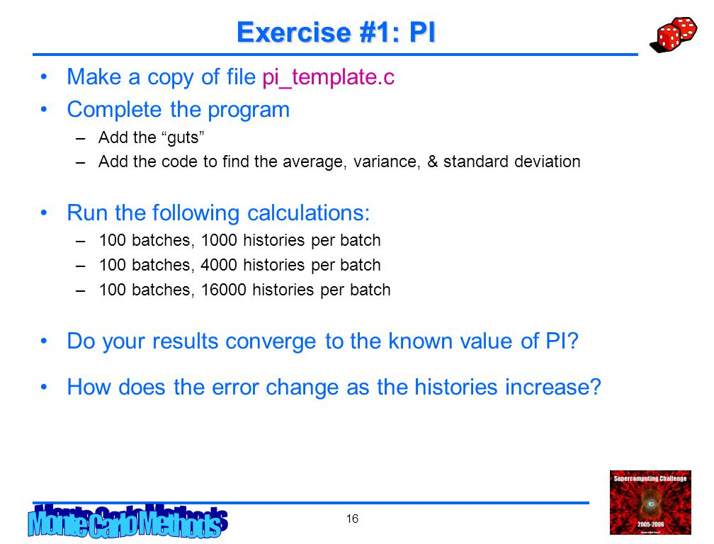 16 Exercise #1: PI Make a copy of file pi_template.c Complete the program –Add the guts –Add the code to find the average, variance, & standard deviation Run the following calculations: –100 batches, 1000 histories per batch –100 batches, 4000 histories per batch –100 batches, 16000 histories per batch Do your results converge to the known value of PI.