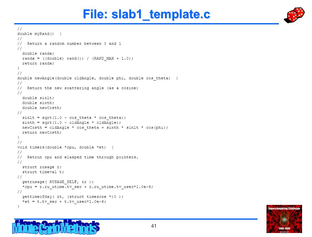 41 File: slab1_template.c // double myRand() { // // Return a random number between 0 and 1 // double randx; randx = ((double) rand()) / (RAND_MAX + 1.0); return randx; } // double newAngle(double oldAngle, double phi, double cos_theta) { // // Return the new scattering angle (as a cosine) // double sinlt; double sinth; double newCosth; // sinlt = sqrt(1.0 - cos_theta * cos_theta); sinth = sqrt(1.0 - oldAngle * oldAngle); newCosth = oldAngle * cos_theta + sinth * sinlt * cos(phi); return newCosth; } // void timers(double *cpu, double *et) { // // Retrun cpu and elasped time through pointers.