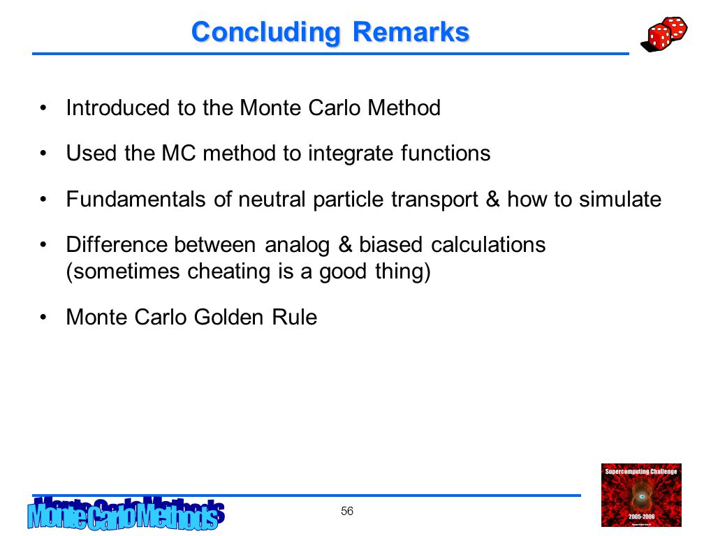 56 Concluding Remarks Introduced to the Monte Carlo Method Used the MC method to integrate functions Fundamentals of neutral particle transport & how to simulate Difference between analog & biased calculations (sometimes cheating is a good thing) Monte Carlo Golden Rule