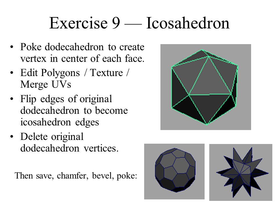 Exercise 9 — Icosahedron Poke dodecahedron to create vertex in center of each face. Edit Polygons / Texture / Merge UVs Flip edges of original dodecah