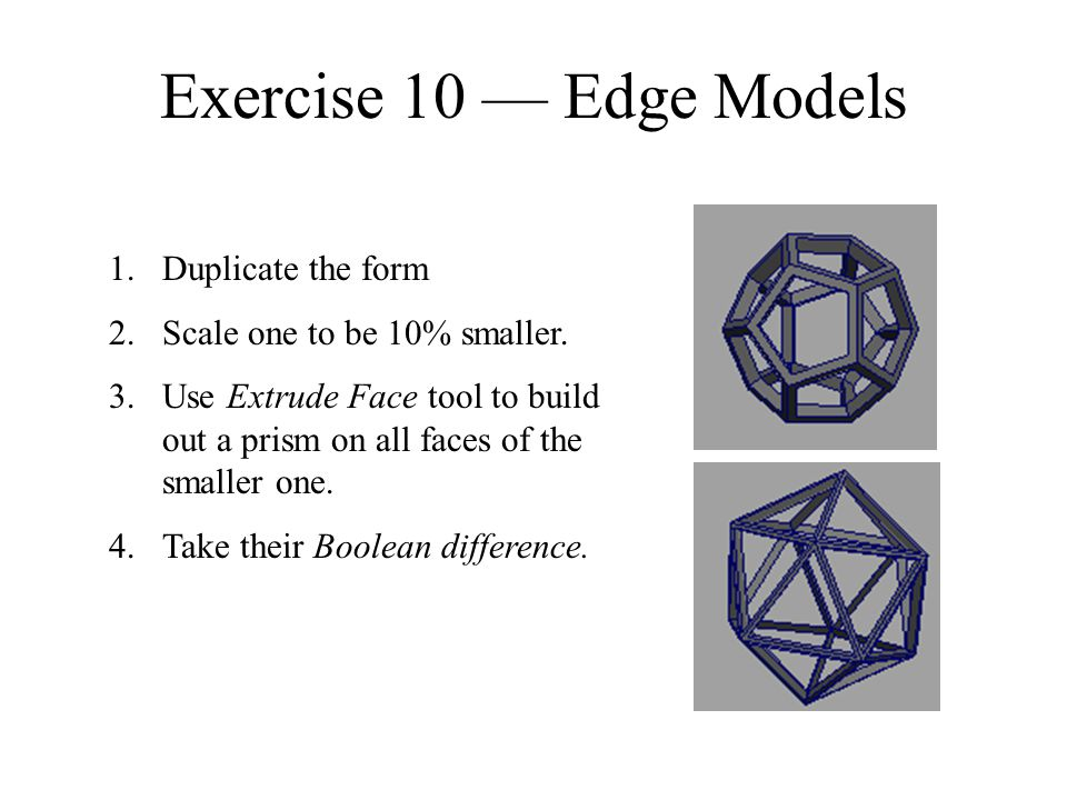 Exercise 10 — Edge Models 1.Duplicate the form 2.Scale one to be 10% smaller. 3.Use Extrude Face tool to build out a prism on all faces of the smaller