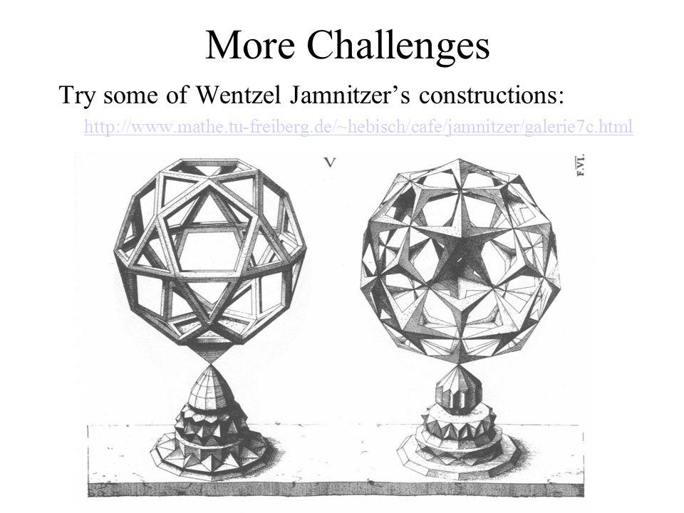 More Challenges Try some of Wentzel Jamnitzer's constructions: http://www.mathe.tu-freiberg.de/~hebisch/cafe/jamnitzer/galerie7c.html