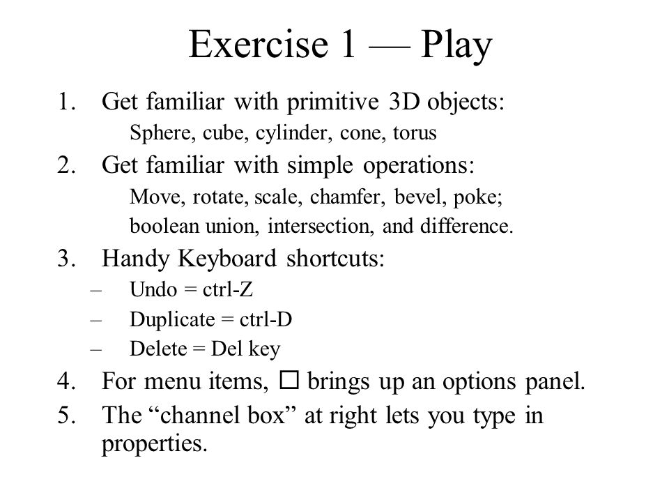 Exercise 1 — Play 1.Get familiar with primitive 3D objects: Sphere, cube, cylinder, cone, torus 2.Get familiar with simple operations: Move, rotate, s