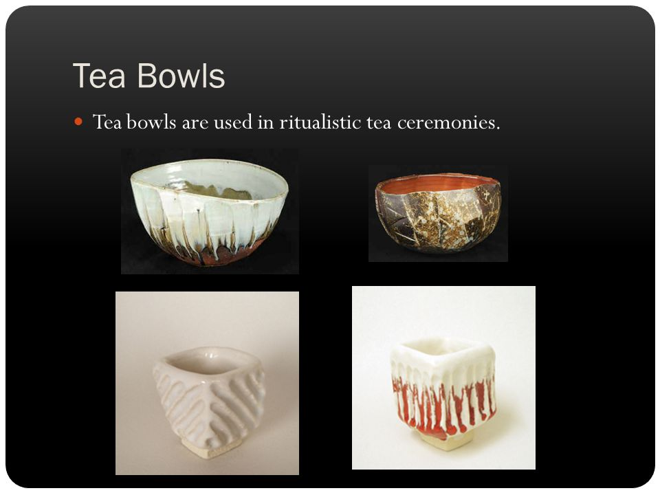 Tea Bowls Tea bowls are used in ritualistic tea ceremonies.