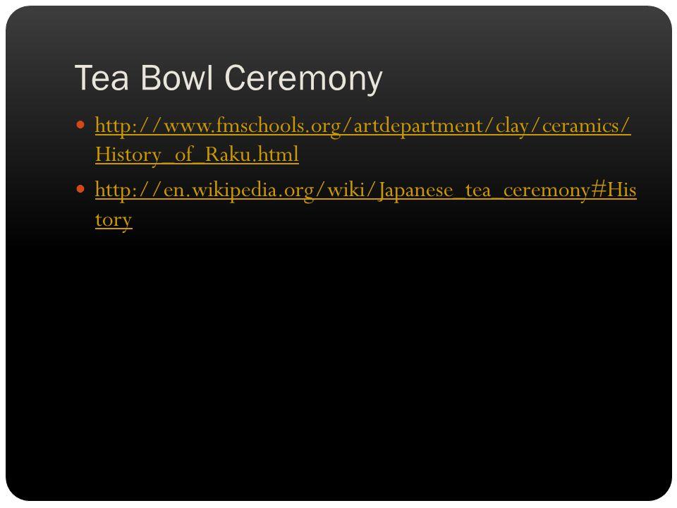 Tea Bowl Ceremony http://www.fmschools.org/artdepartment/clay/ceramics/ History_of_Raku.html http://www.fmschools.org/artdepartment/clay/ceramics/ History_of_Raku.html http://en.wikipedia.org/wiki/Japanese_tea_ceremony#His tory http://en.wikipedia.org/wiki/Japanese_tea_ceremony#His tory