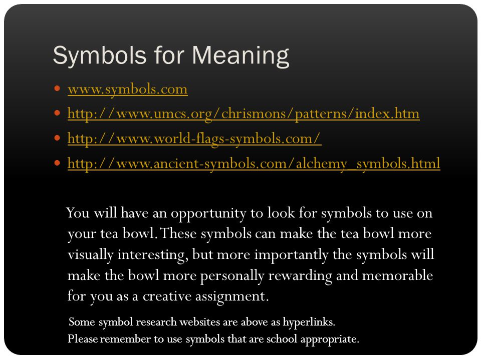 Symbols for Meaning www.symbols.com http://www.umcs.org/chrismons/patterns/index.htm http://www.world-flags-symbols.com/ http://www.ancient-symbols.com/alchemy_symbols.html You will have an opportunity to look for symbols to use on your tea bowl.