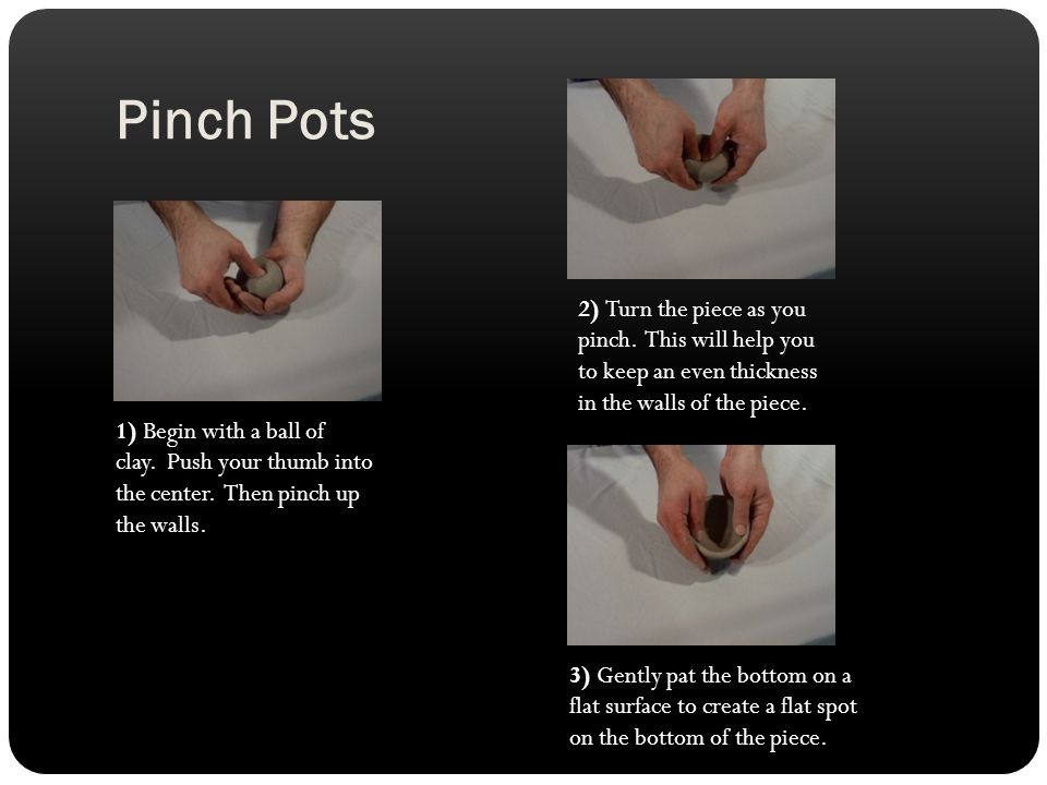 Pinch Pots 1) Begin with a ball of clay. Push your thumb into the center.