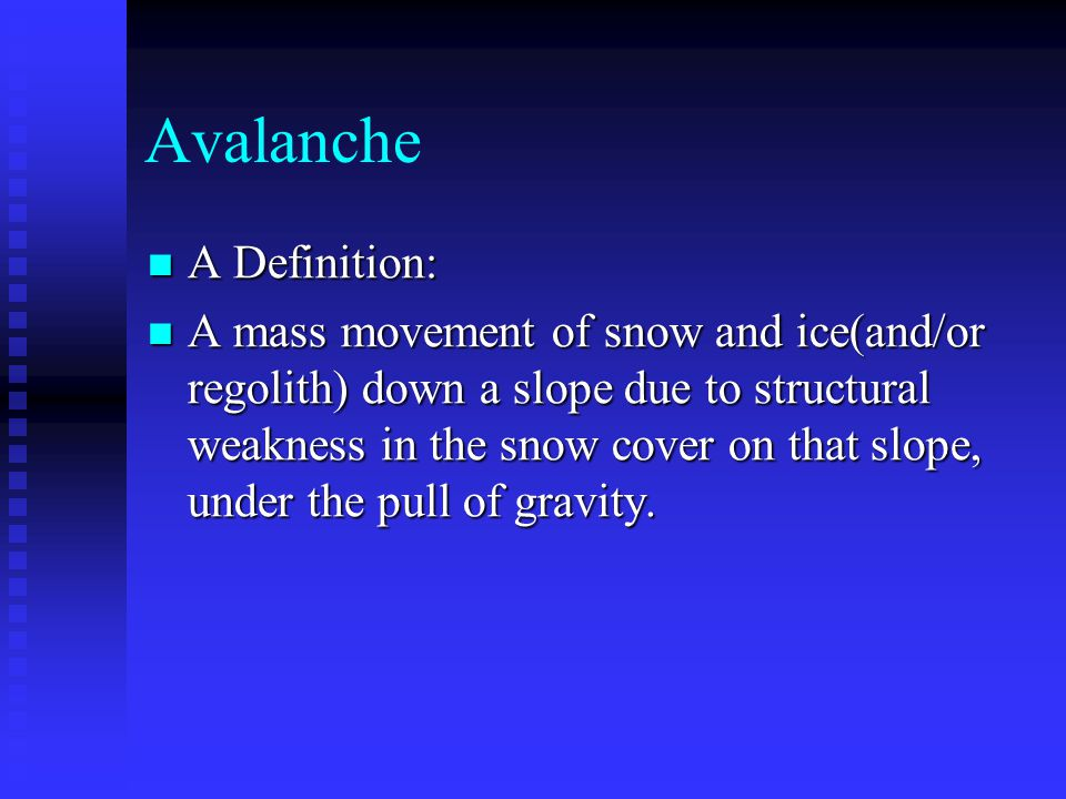 Avalanche A Definition: A Definition: A mass movement of snow and ice(and/or regolith) down a slope due to structural weakness in the snow cover on that slope, under the pull of gravity.