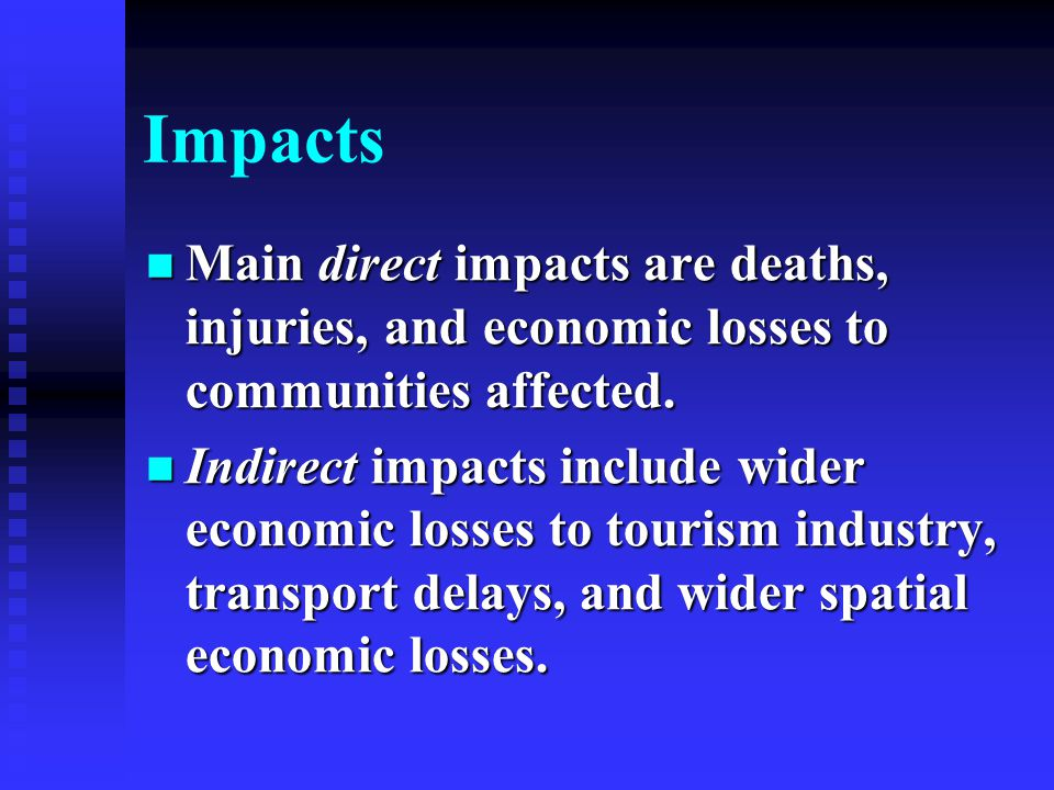 Impacts Main direct impacts are deaths, injuries, and economic losses to communities affected.