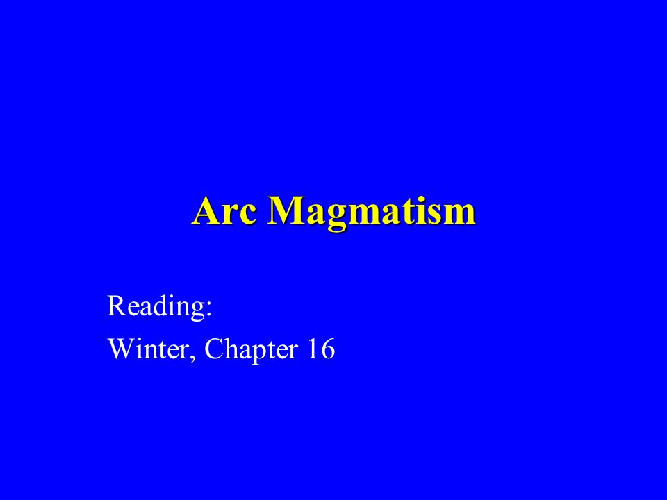 Arc Magmatism Reading: Winter, Chapter 16